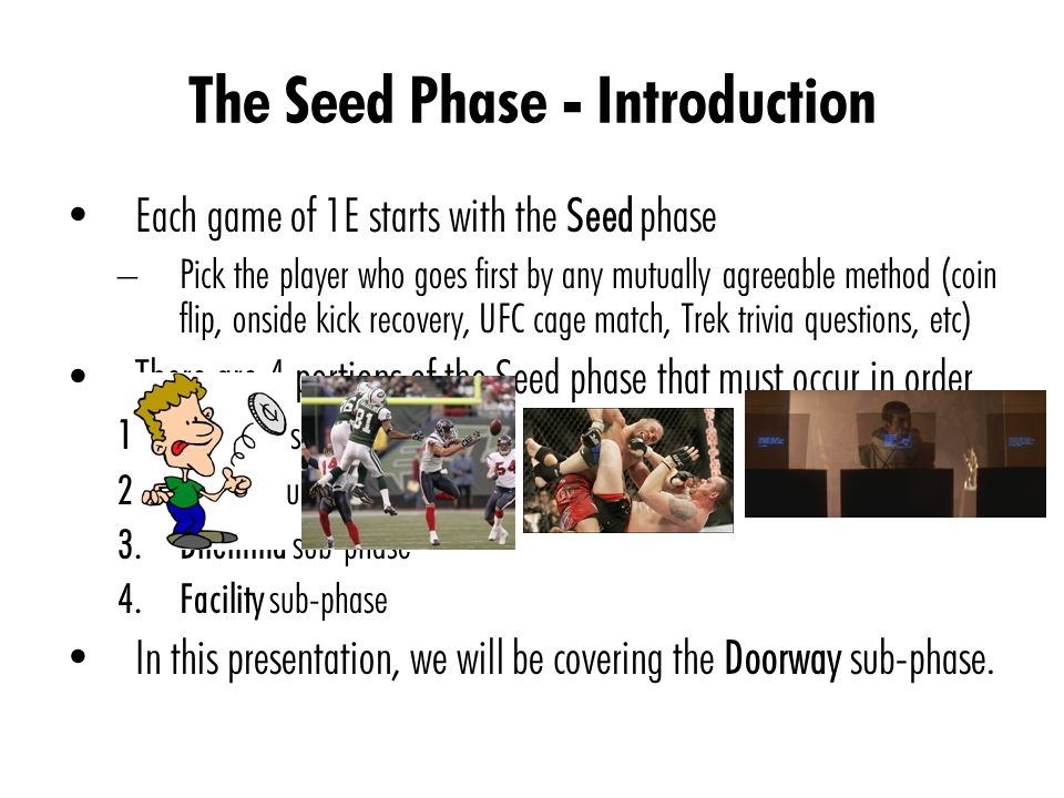 The Seed Phase - Introduction Each game of 1E starts with the Seed phase – Pick the player who goes first by any mutually agreeable method (coin flip, onside kick recovery, UFC cage match, Trek trivia questions, etc) There are 4 portions of the Seed phase that must occur in order 1.