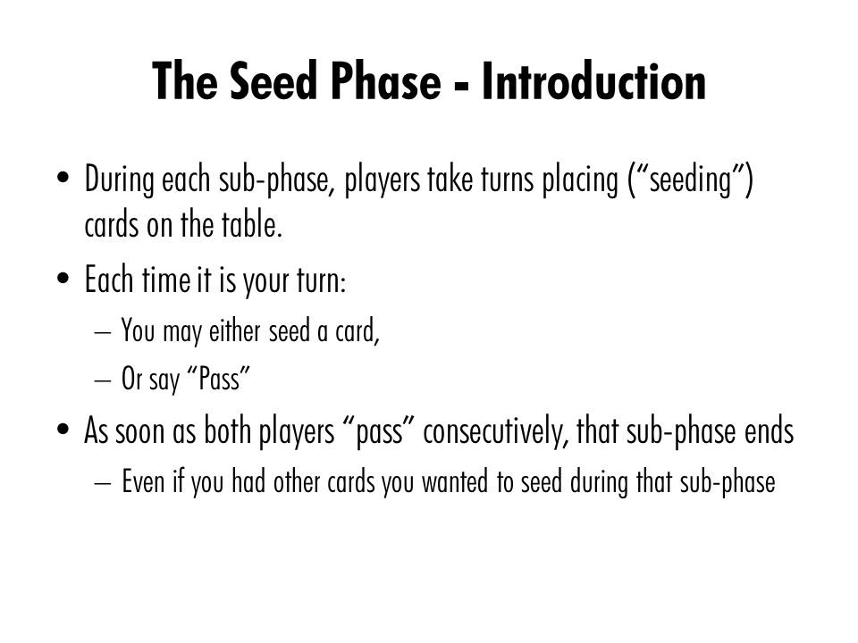 The Seed Phase - Introduction During each sub-phase, players take turns placing ( seeding ) cards on the table.