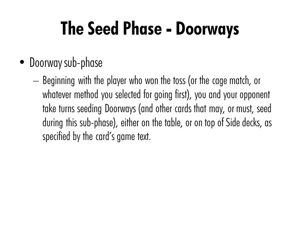 The Seed Phase - Doorways Doorway sub-phase – Beginning with the player who won the toss (or the cage match, or whatever method you selected for going first), you and your opponent take turns seeding Doorways (and other cards that may, or must, seed during this sub-phase), either on the table, or on top of Side decks, as specified by the card's game text.