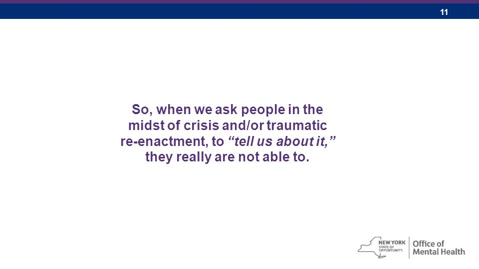 11 So, when we ask people in the midst of crisis and/or traumatic re-enactment, to tell us about it, they really are not able to.