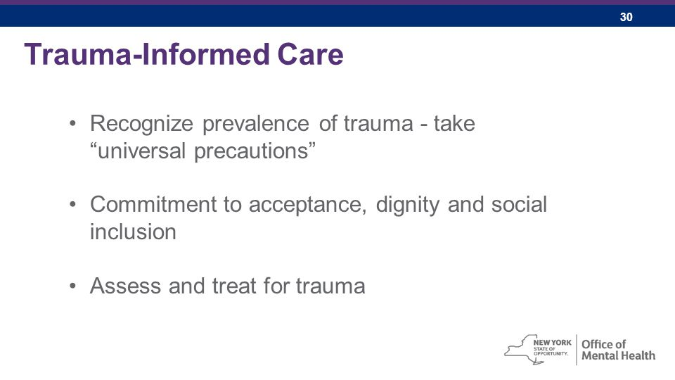 30 Trauma-Informed Care Recognize prevalence of trauma - take universal precautions Commitment to acceptance, dignity and social inclusion Assess and treat for trauma