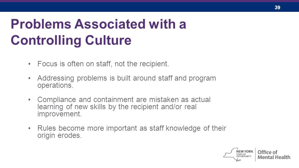 39 Problems Associated with a Controlling Culture Focus is often on staff, not the recipient.
