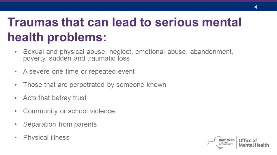 4 Traumas that can lead to serious mental health problems: Sexual and physical abuse, neglect, emotional abuse, abandonment, poverty, sudden and traumatic loss A severe one-time or repeated event Those that are perpetrated by someone known Acts that betray trust Community or school violence Separation from parents Physical illness