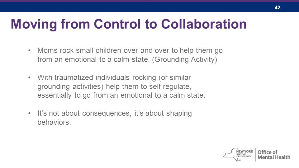 42 Moving from Control to Collaboration Moms rock small children over and over to help them go from an emotional to a calm state.