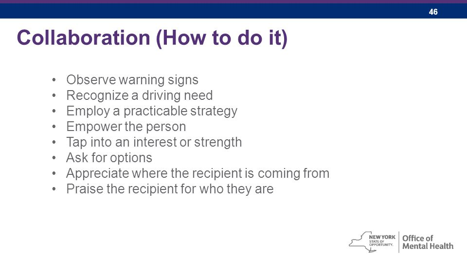 46 Collaboration (How to do it) Observe warning signs Recognize a driving need Employ a practicable strategy Empower the person Tap into an interest or strength Ask for options Appreciate where the recipient is coming from Praise the recipient for who they are