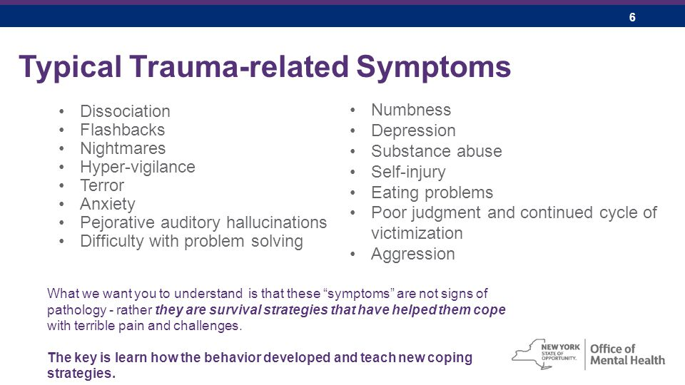 6 Typical Trauma-related Symptoms Dissociation Flashbacks Nightmares Hyper-vigilance Terror Anxiety Pejorative auditory hallucinations Difficulty with problem solving Numbness Depression Substance abuse Self-injury Eating problems Poor judgment and continued cycle of victimization Aggression What we want you to understand is that these symptoms are not signs of pathology - rather they are survival strategies that have helped them cope with terrible pain and challenges.