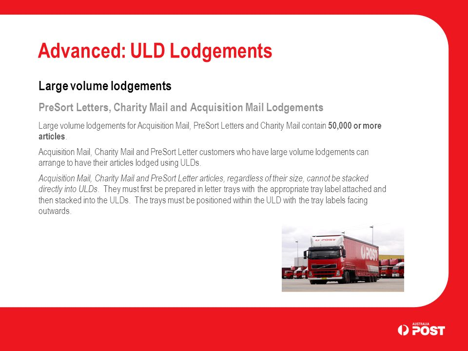 Advanced: ULD Lodgements Large volume lodgements PreSort Letters, Charity Mail and Acquisition Mail Lodgements Large volume lodgements for Acquisition Mail, PreSort Letters and Charity Mail contain 50,000 or more articles.