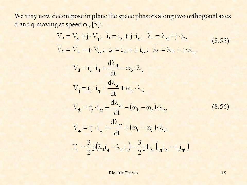 Electric Drives15 We may now decompose in plane the space phasors along two orthogonal axes d and q moving at speed  b [5]: (8.55) (8.56)