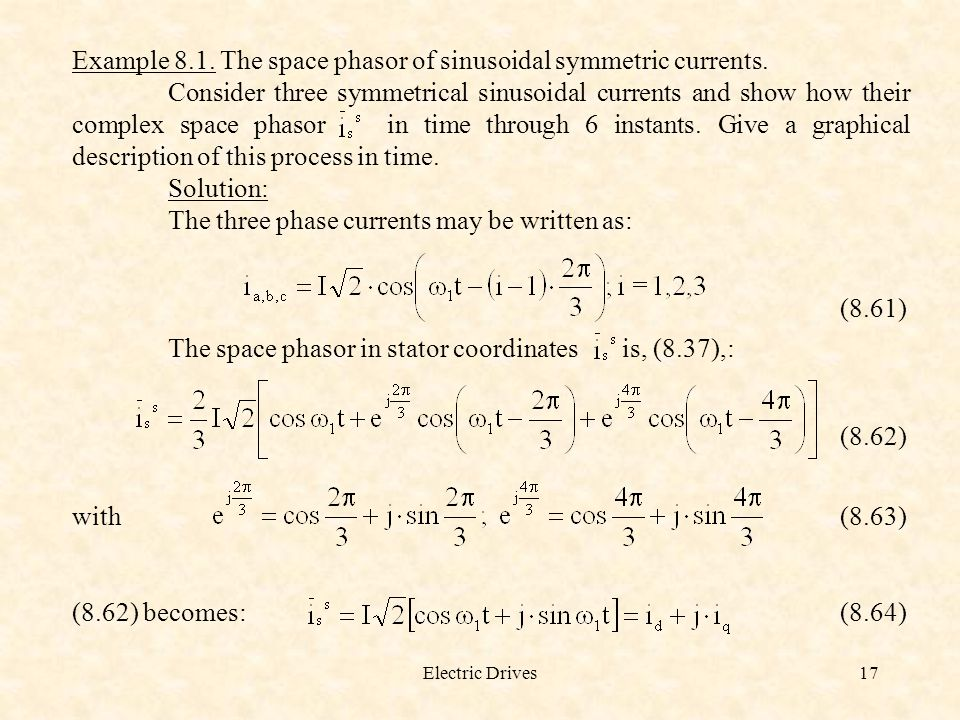 Electric Drives17 Example 8.1. The space phasor of sinusoidal symmetric currents. Consider three symmetrical sinusoidal currents and show how their co