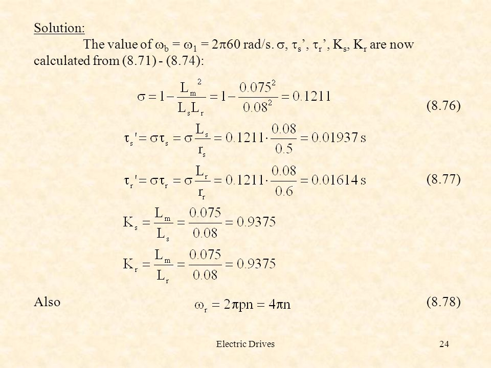 Electric Drives24 Solution: The value of  b =  1 = 2  60 rad/s. ,  s ',  r ', K s, K r are now calculated from (8.71) - (8.74): (8.76) (8.77) Al