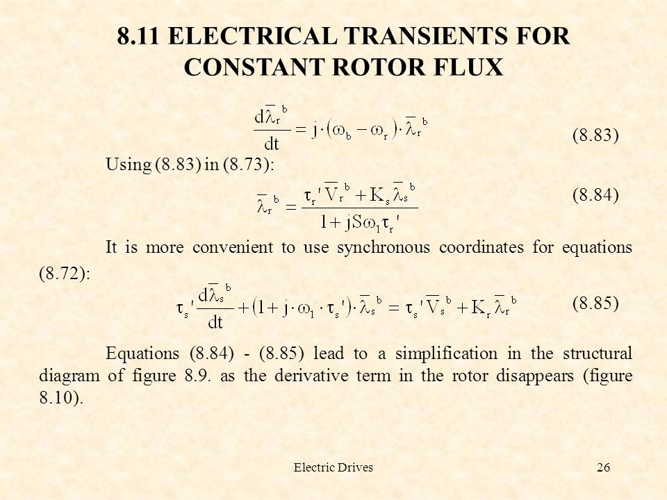 Electric Drives26 8.11 ELECTRICAL TRANSIENTS FOR CONSTANT ROTOR FLUX (8.83) Using (8.83) in (8.73): (8.84) It is more convenient to use synchronous co