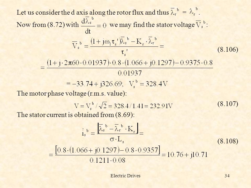 Electric Drives34 Let us consider the d axis along the rotor flux and thus =. Now from (8.72) with we may find the stator voltage : (8.106) The motor