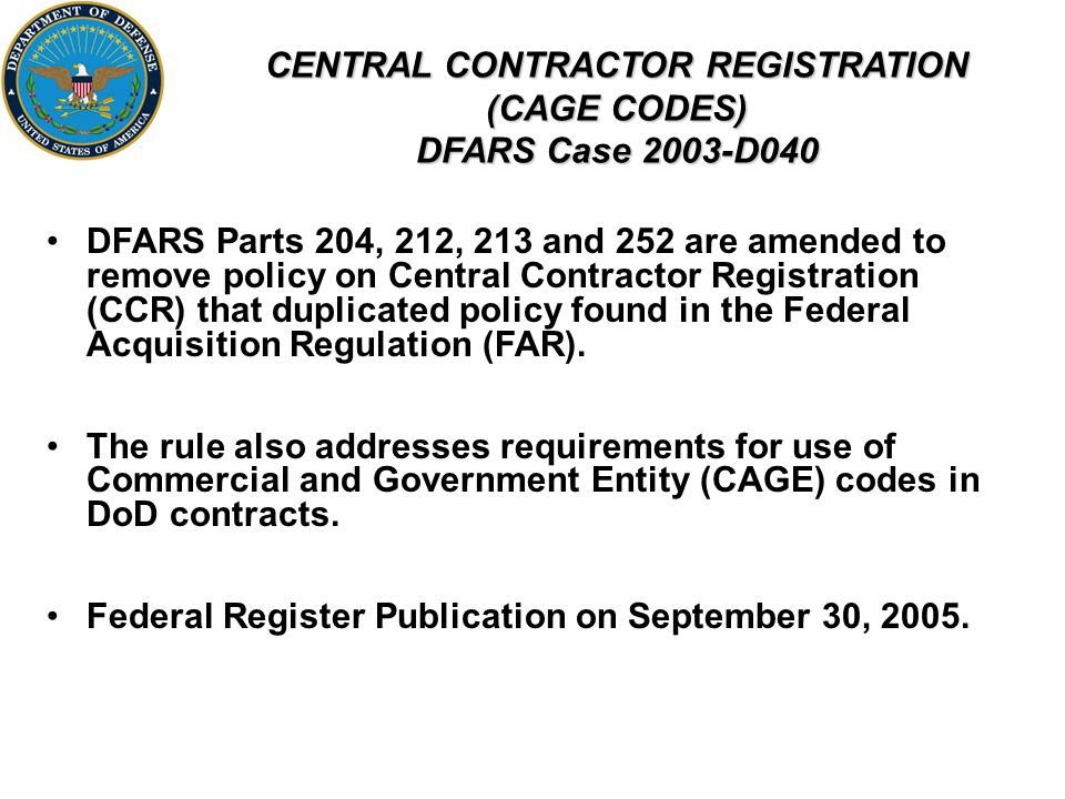 CENTRAL CONTRACTOR REGISTRATION (CAGE CODES) DFARS Case 2003-D040 DFARS Parts 204, 212, 213 and 252 are amended to remove policy on Central Contractor Registration (CCR) that duplicated policy found in the Federal Acquisition Regulation (FAR).