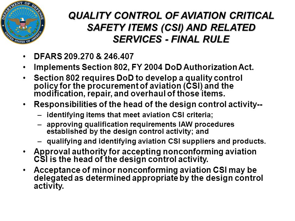 QUALITY CONTROL OF AVIATION CRITICAL SAFETY ITEMS (CSI) AND RELATED SERVICES - FINAL RULE DFARS 209.270 & 246.407 Implements Section 802, FY 2004 DoD Authorization Act.