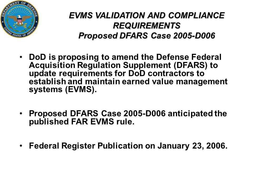 EVMS VALIDATION AND COMPLIANCE REQUIREMENTS Proposed DFARS Case 2005-D006 DoD is proposing to amend the Defense Federal Acquisition Regulation Supplement (DFARS) to update requirements for DoD contractors to establish and maintain earned value management systems (EVMS).