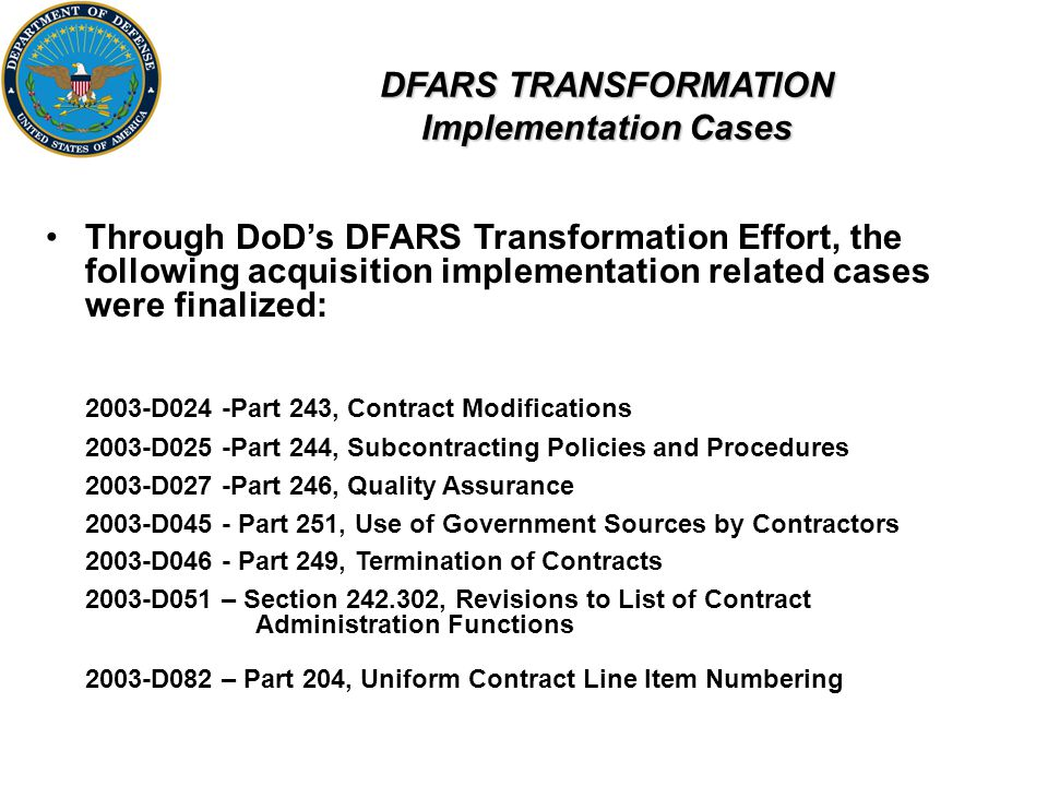 DFARS TRANSFORMATION Implementation Cases Through DoD's DFARS Transformation Effort, the following acquisition implementation related cases were finalized: 2003-D024 -Part 243, Contract Modifications 2003-D025 -Part 244, Subcontracting Policies and Procedures 2003-D027 -Part 246, Quality Assurance 2003-D045 - Part 251, Use of Government Sources by Contractors 2003-D046 - Part 249, Termination of Contracts 2003-D051 – Section 242.302, Revisions to List of Contract Administration Functions 2003-D082 – Part 204, Uniform Contract Line Item Numbering