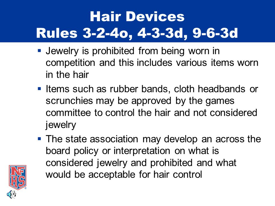 Hair Devices Rules 3-2-4o, 4-3-3d, 9-6-3d  Jewelry is prohibited from being worn in competition and this includes various items worn in the hair  Items such as rubber bands, cloth headbands or scrunchies may be approved by the games committee to control the hair and not considered jewelry  The state association may develop an across the board policy or interpretation on what is considered jewelry and prohibited and what would be acceptable for hair control