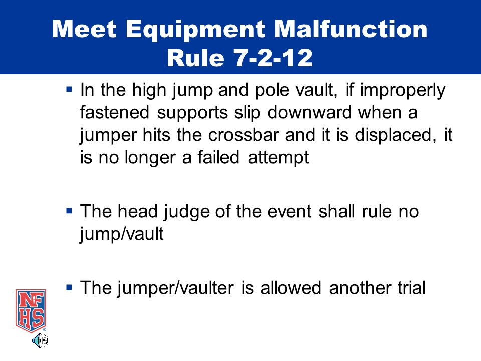 Meet Equipment Malfunction Rule 7-2-12  In the high jump and pole vault, if improperly fastened supports slip downward when a jumper hits the crossbar and it is displaced, it is no longer a failed attempt  The head judge of the event shall rule no jump/vault  The jumper/vaulter is allowed another trial