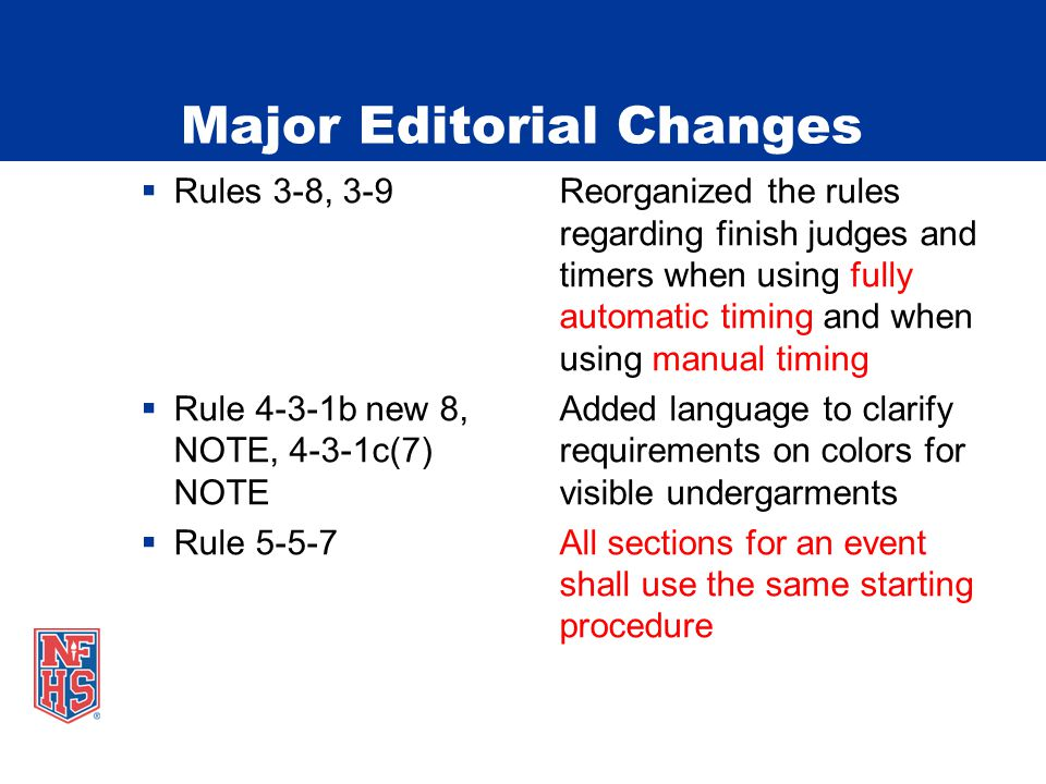 Major Editorial Changes  Rules 3-8, 3-9Reorganized the rules regarding finish judges and timers when using fully automatic timing and when using manual timing  Rule 4-3-1b new 8,Added language to clarify NOTE, 4-3-1c(7)requirements on colors for NOTEvisible undergarments  Rule 5-5-7All sections for an event shall use the same starting procedure