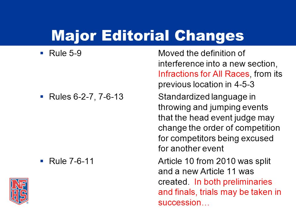 Major Editorial Changes  Rule 5-9Moved the definition of interference into a new section, Infractions for All Races, from its previous location in 4-5-3  Rules 6-2-7, 7-6-13Standardized language in throwing and jumping events that the head event judge may change the order of competition for competitors being excused for another event  Rule 7-6-11Article 10 from 2010 was split and a new Article 11 was created.