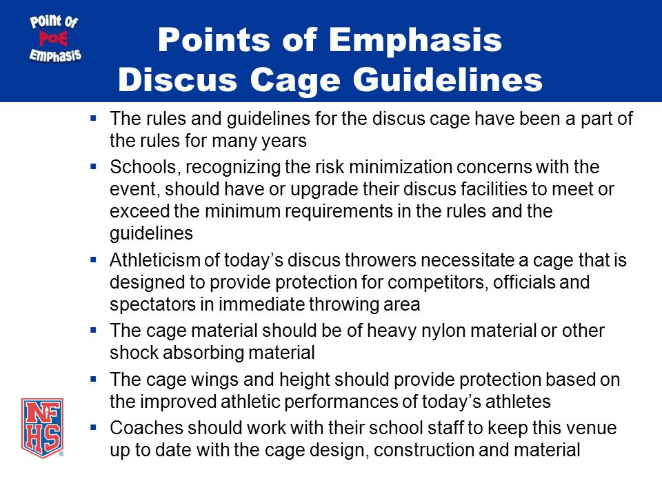 Points of Emphasis Discus Cage Guidelines  The rules and guidelines for the discus cage have been a part of the rules for many years  Schools, recognizing the risk minimization concerns with the event, should have or upgrade their discus facilities to meet or exceed the minimum requirements in the rules and the guidelines  Athleticism of today's discus throwers necessitate a cage that is designed to provide protection for competitors, officials and spectators in immediate throwing area  The cage material should be of heavy nylon material or other shock absorbing material  The cage wings and height should provide protection based on the improved athletic performances of today's athletes  Coaches should work with their school staff to keep this venue up to date with the cage design, construction and material
