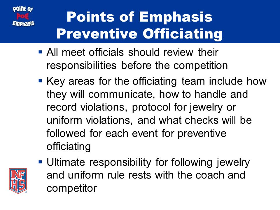 Points of Emphasis Preventive Officiating  All meet officials should review their responsibilities before the competition  Key areas for the officiating team include how they will communicate, how to handle and record violations, protocol for jewelry or uniform violations, and what checks will be followed for each event for preventive officiating  Ultimate responsibility for following jewelry and uniform rule rests with the coach and competitor