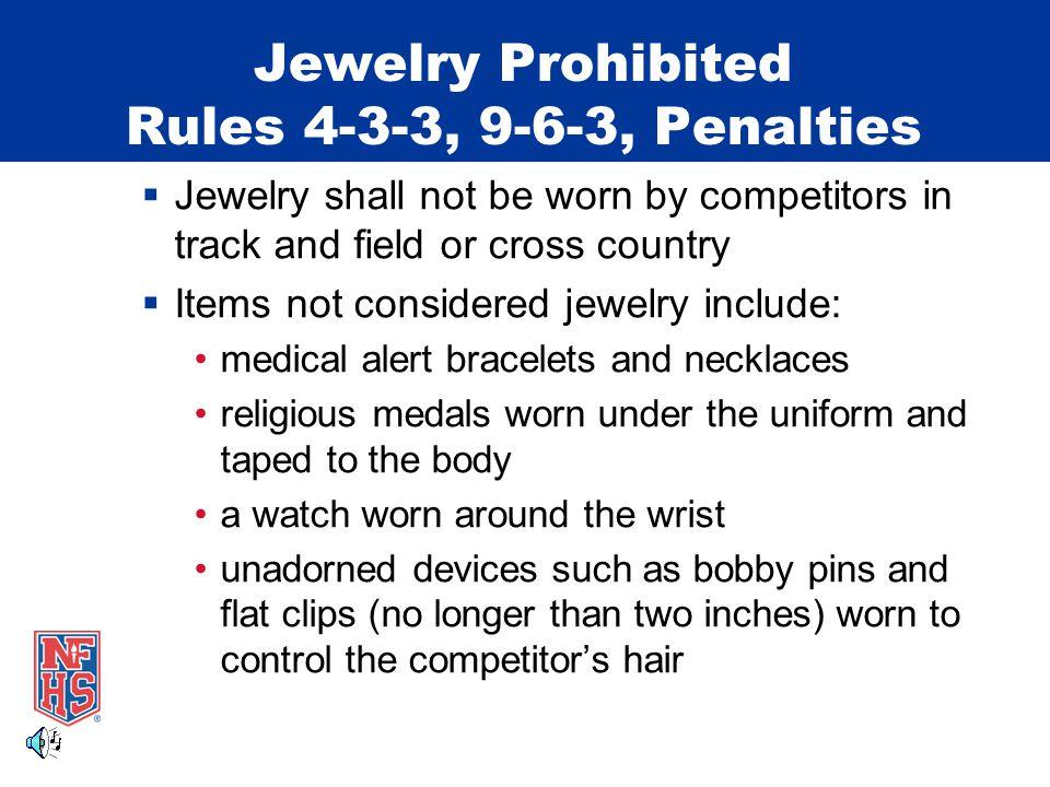 Jewelry Prohibited Rules 4-3-3, 9-6-3, Penalties  Jewelry shall not be worn by competitors in track and field or cross country  Items not considered jewelry include: medical alert bracelets and necklaces religious medals worn under the uniform and taped to the body a watch worn around the wrist unadorned devices such as bobby pins and flat clips (no longer than two inches) worn to control the competitor's hair