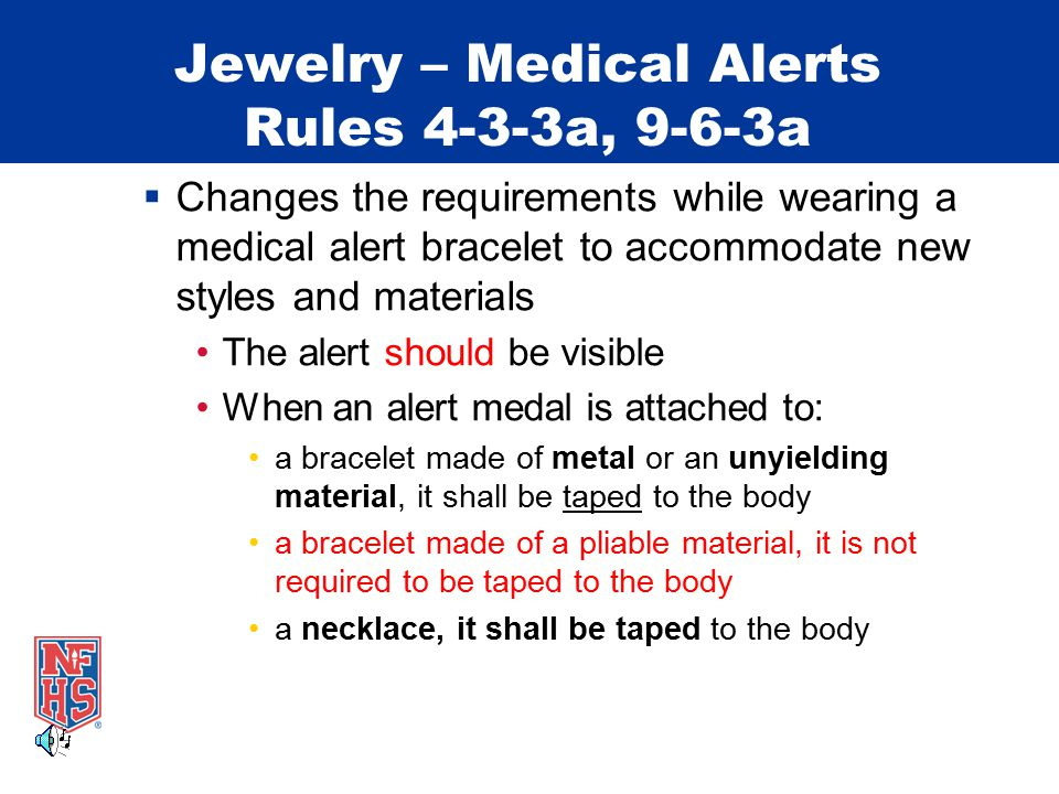 Jewelry – Medical Alerts Rules 4-3-3a, 9-6-3a  Changes the requirements while wearing a medical alert bracelet to accommodate new styles and materials The alert should be visible When an alert medal is attached to: a bracelet made of metal or an unyielding material, it shall be taped to the body a bracelet made of a pliable material, it is not required to be taped to the body a necklace, it shall be taped to the body
