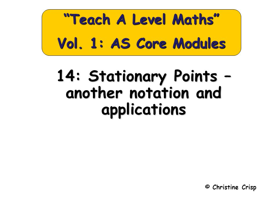 14: Stationary Points – another notation and applications © Christine Crisp Teach A Level Maths Vol.