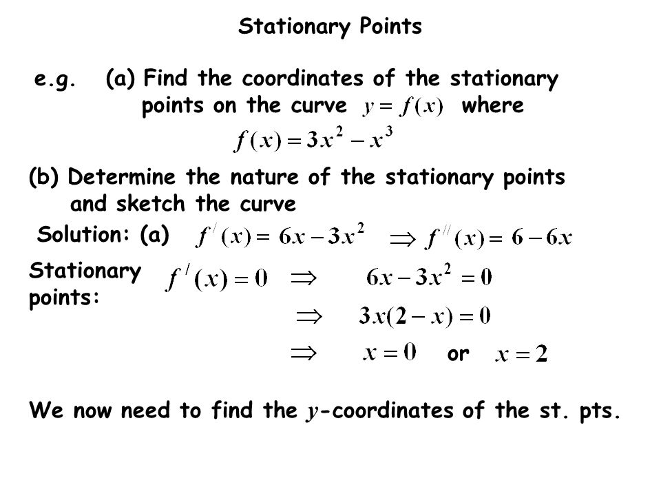 Stationary Points Solution: (a) or (b) Determine the nature of the stationary points and sketch the curve e.g.