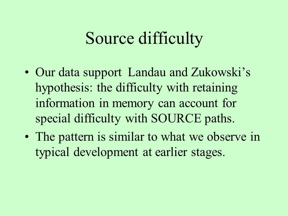 Source difficulty Our data support Landau and Zukowski's hypothesis: the difficulty with retaining information in memory can account for special difficulty with SOURCE paths.