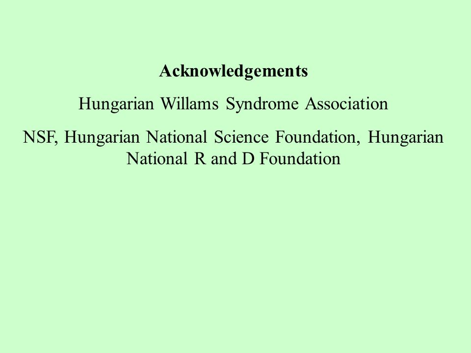 Acknowledgements Hungarian Willams Syndrome Association NSF, Hungarian National Science Foundation, Hungarian National R and D Foundation