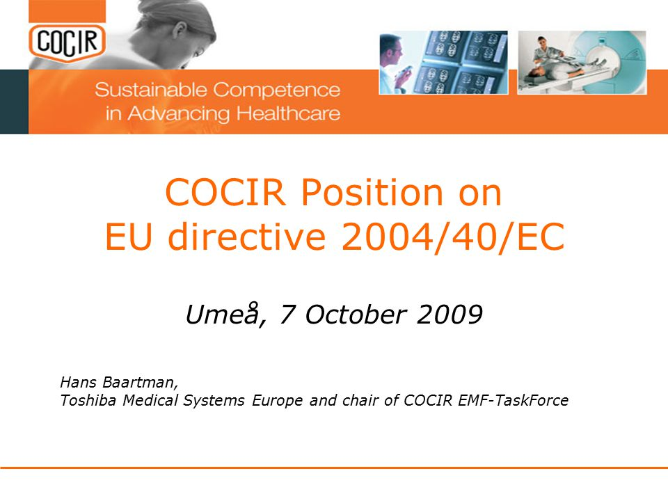COCIR Position on EU directive 2004/40/EC Umeå, 7 October 2009 Hans Baartman, Toshiba Medical Systems Europe and chair of COCIR EMF-TaskForce