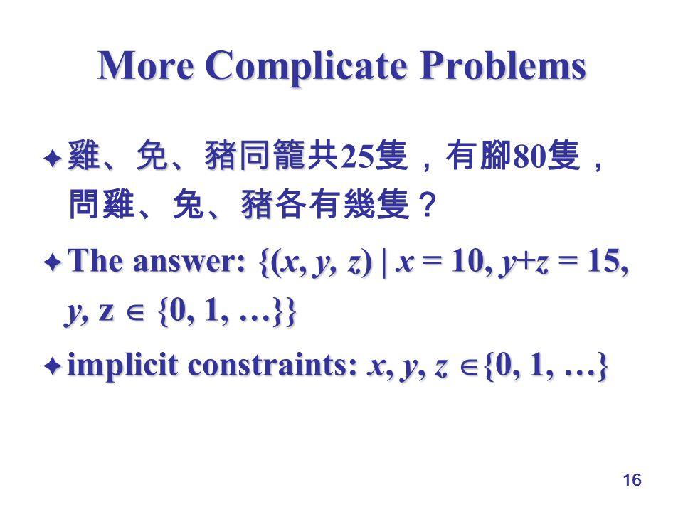 16 More Complicate Problems  雞、免、豬同籠 、豬  雞、免、豬同籠共 25 隻,有腳 80 隻, 問雞、兔、豬各有幾隻?  The answer: {(x, y, z) | x = 10, y+z = 15, y, z  {0, 1, …}}  implici