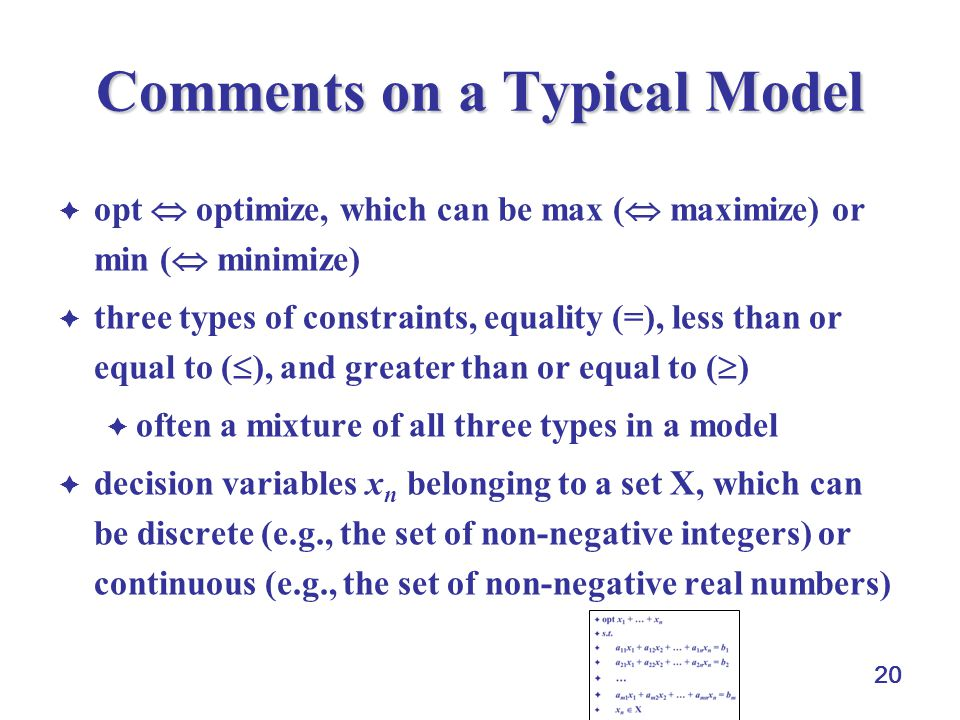 20 Comments on a Typical Model  opt  optimize, which can be max (  maximize) or min (  minimize)  three types of constraints, equality (=), less than or equal to (  ), and greater than or equal to (  )  often a mixture of all three types in a model  decision variables x n  belonging to a set X, which can be discrete (e.g., the set of non-negative integers) or continuous (e.g., the set of non-negative real numbers)