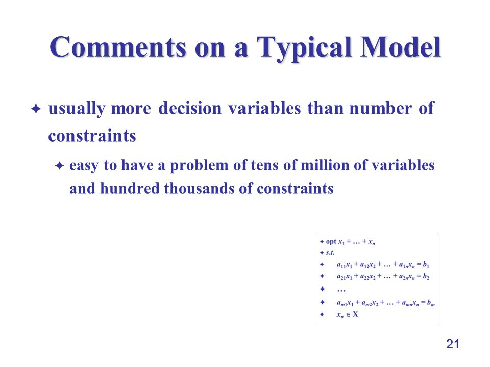 21 Comments on a Typical Model  usually more decision variables than number of constraints  easy to have a problem of tens of million of variables and hundred thousands of constraints