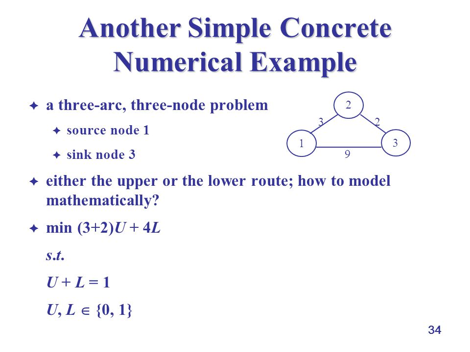 34 Another Simple Concrete Numerical Example  a three-arc, three-node problem  source node 1  sink node 3  either the upper or the lower route; how to model mathematically.