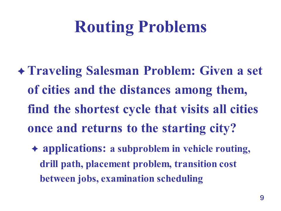 9 Routing Problems  Traveling Salesman Problem: Given a set of cities and the distances among them, find the shortest cycle that visits all cities once and returns to the starting city.