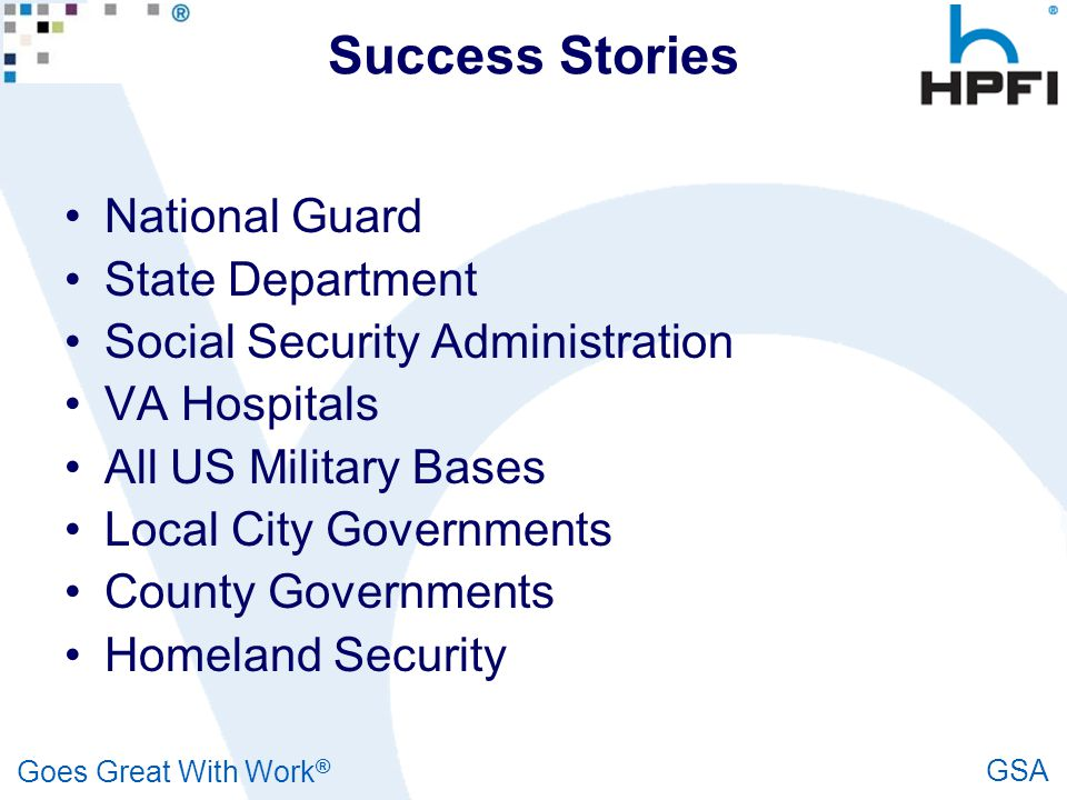 Goes Great With Work ® GSA Success Stories National Guard State Department Social Security Administration VA Hospitals All US Military Bases Local Cit