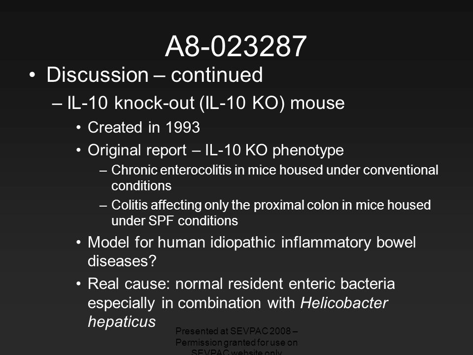 A8-023287 Discussion – continued –IL-10 knock-out (IL-10 KO) mouse Created in 1993 Original report – IL-10 KO phenotype –Chronic enterocolitis in mice housed under conventional conditions –Colitis affecting only the proximal colon in mice housed under SPF conditions Model for human idiopathic inflammatory bowel diseases.