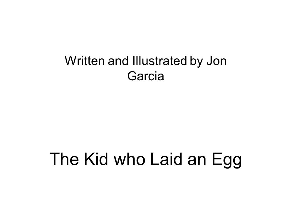 The Kid who Laid an Egg Written and Illustrated by Jon Garcia