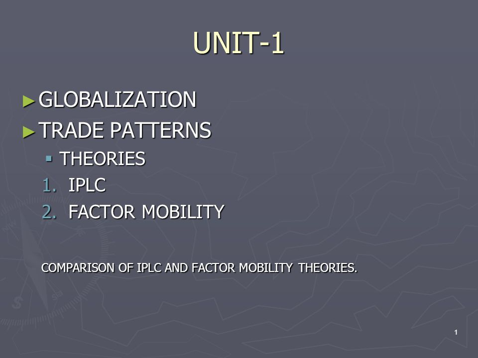 UNIT-1 ► GLOBALIZATION ► TRADE PATTERNS  THEORIES 1.IPLC 2.FACTOR MOBILITY COMPARISON OF IPLC AND FACTOR MOBILITY THEORIES. 1