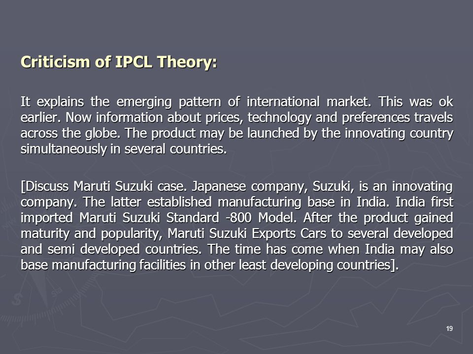 Criticism of IPCL Theory: It explains the emerging pattern of international market. This was ok earlier. Now information about prices, technology and