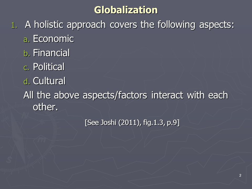 Globalization 1. A holistic approach covers the following aspects: a. Economic b. Financial c. Political d. Cultural All the above aspects/factors int