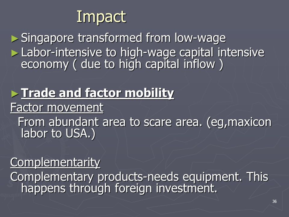 ► Singapore transformed from low-wage ► Labor-intensive to high-wage capital intensive economy ( due to high capital inflow ) ► Trade and factor mobil