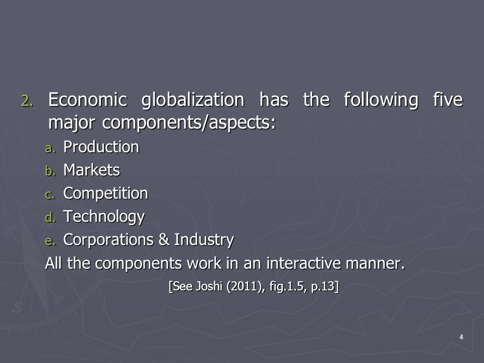 2. Economic globalization has the following five major components/aspects: a. Production b. Markets c. Competition d. Technology e. Corporations & Ind