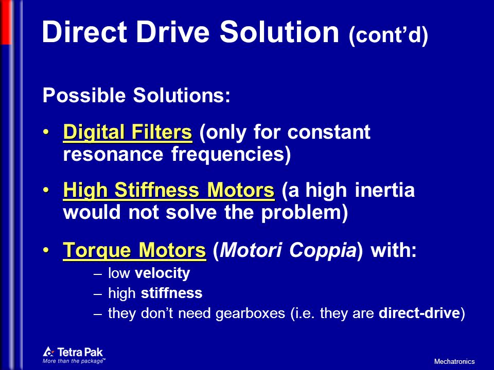 Mechatronics Direct Drive Solution (cont'd) Possible Solutions: Digital FiltersDigital Filters (only for constant resonance frequencies) High Stiffness MotorsHigh Stiffness Motors (a high inertia would not solve the problem) Torque MotorsTorque Motors (Motori Coppia) with: – low velocity – high stiffness – they don't need gearboxes (i.e.