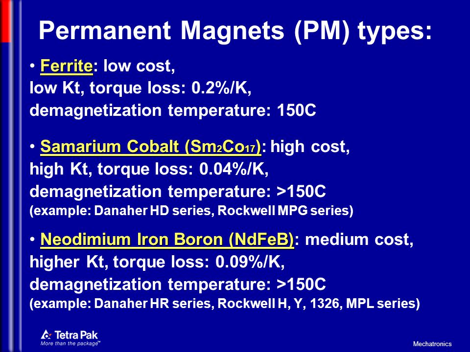 Mechatronics Permanent Magnets (PM) types: Ferrite Ferrite: low cost, low Kt, torque loss: 0.2%/K, demagnetization temperature: 150C Samarium Cobalt (Sm 2 Co 17 ) Samarium Cobalt (Sm 2 Co 17 ): high cost, high Kt, torque loss: 0.04%/K, demagnetization temperature: >150C (example: Danaher HD series, Rockwell MPG series) Neodimium Iron Boron (NdFeB) Neodimium Iron Boron (NdFeB): medium cost, higher Kt, torque loss: 0.09%/K, demagnetization temperature: >150C (example: Danaher HR series, Rockwell H, Y, 1326, MPL series)