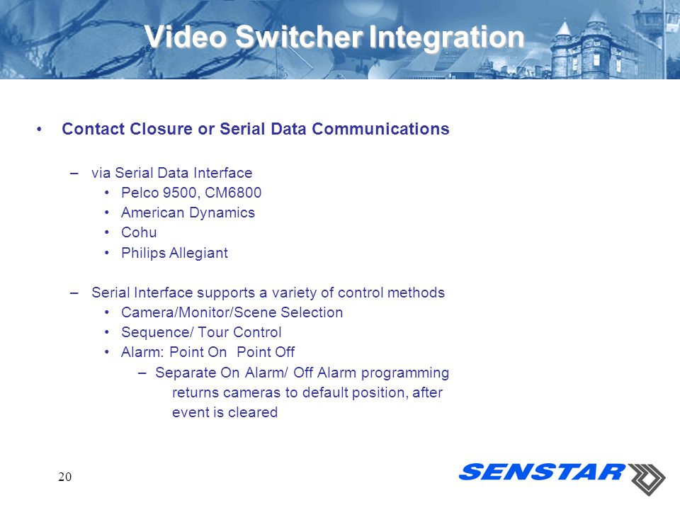 20 Video Switcher Integration Contact Closure or Serial Data Communications –via Serial Data Interface Pelco 9500, CM6800 American Dynamics Cohu Phili