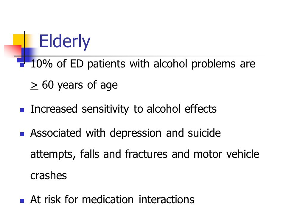 Elderly 10% of ED patients with alcohol problems are > 60 years of age Increased sensitivity to alcohol effects Associated with depression and suicide attempts, falls and fractures and motor vehicle crashes At risk for medication interactions